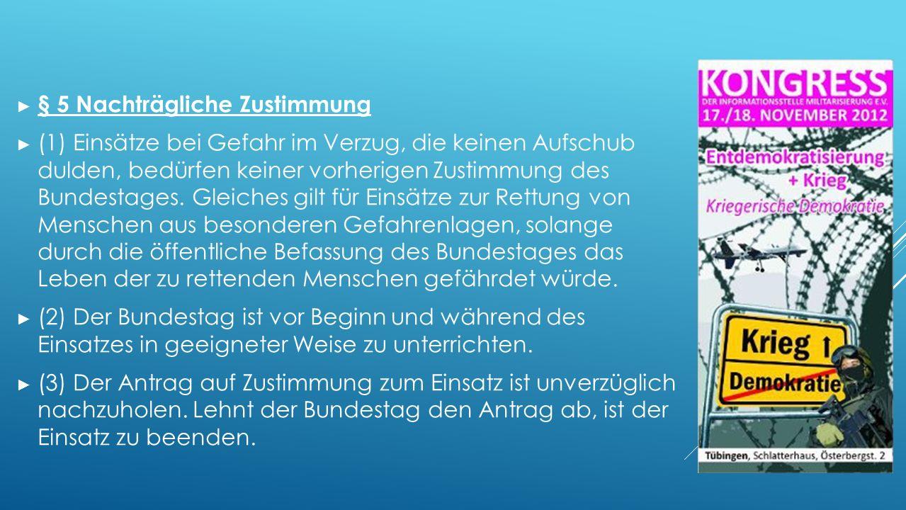 ► § 5 Nachträgliche Zustimmung ► (1) Einsätze bei Gefahr im Verzug, die keinen Aufschub dulden, bedürfen keiner vorherigen Zustimmung des Bundestages.