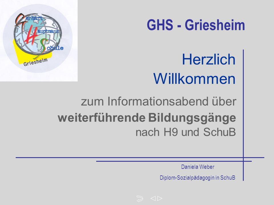 zum Informationsabend über weiterführende Bildungsgänge nach H9 und SchuB Herzlich Willkommen GHS - Griesheim Daniela Weber Diplom-Sozialpädagogin in SchuB