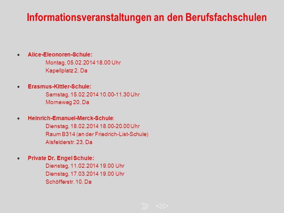 Informationsveranstaltungen an den Berufsfachschulen  Alice-Eleonoren-Schule: Montag, 05.02.2014 18.00 Uhr Kapellplatz 2, Da  Erasmus-Kittler-Schule: Samstag, 15.02.2014 10.00-11.30 Uhr Morneweg 20, Da  Heinrich-Emanuel-Merck-Schule: Dienstag, 18.02.2014 18.00-20.00 Uhr Raum B314 (an der Friedrich-List-Schule) Alsfelderstr.