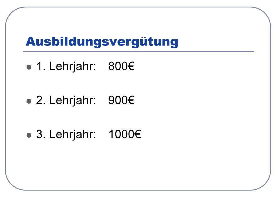 Ausbildungsvergütung 1. Lehrjahr: 800€ 2. Lehrjahr:900€ 3. Lehrjahr:1000€