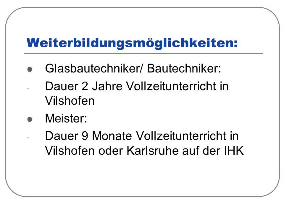 Weiterbildungsmöglichkeiten: Glasbautechniker/ Bautechniker: - Dauer 2 Jahre Vollzeitunterricht in Vilshofen Meister: - Dauer 9 Monate Vollzeitunterricht in Vilshofen oder Karlsruhe auf der IHK