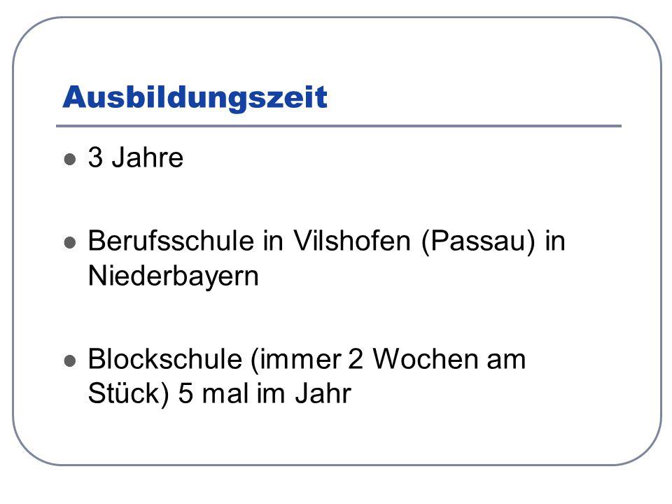 Ausbildungszeit 3 Jahre Berufsschule in Vilshofen (Passau) in Niederbayern Blockschule (immer 2 Wochen am Stück) 5 mal im Jahr