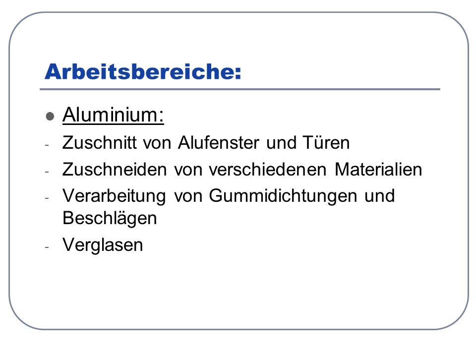 Arbeitsbereiche: Aluminium: - Zuschnitt von Alufenster und Türen - Zuschneiden von verschiedenen Materialien - Verarbeitung von Gummidichtungen und Beschlägen - Verglasen