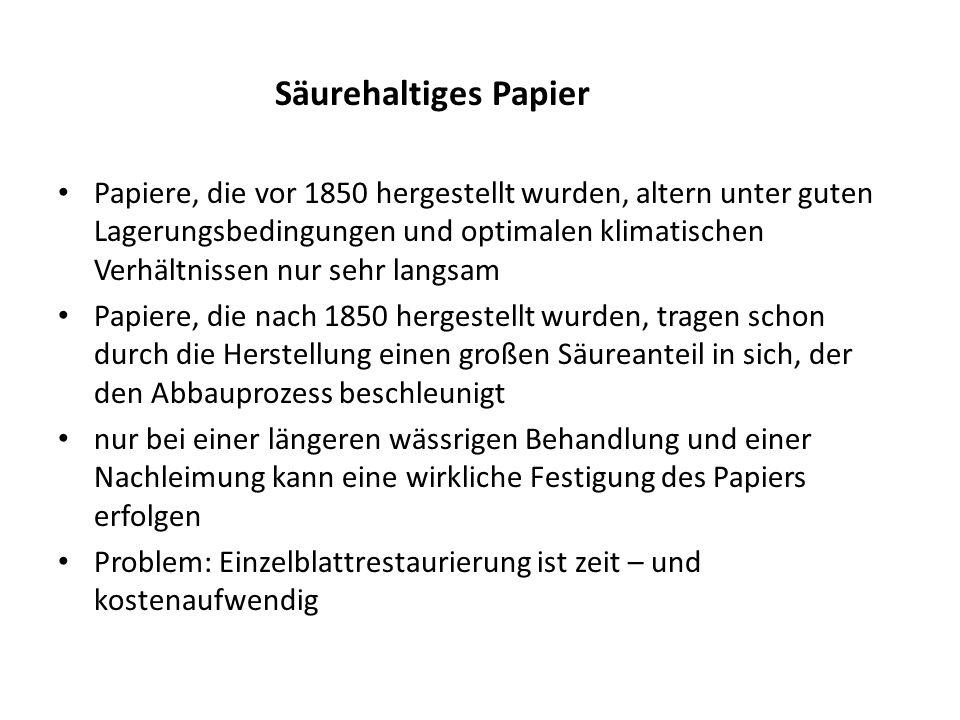 Säurehaltiges Papier Papiere, die vor 1850 hergestellt wurden, altern unter guten Lagerungsbedingungen und optimalen klimatischen Verhältnissen nur sehr langsam Papiere, die nach 1850 hergestellt wurden, tragen schon durch die Herstellung einen großen Säureanteil in sich, der den Abbauprozess beschleunigt nur bei einer längeren wässrigen Behandlung und einer Nachleimung kann eine wirkliche Festigung des Papiers erfolgen Problem: Einzelblattrestaurierung ist zeit – und kostenaufwendig