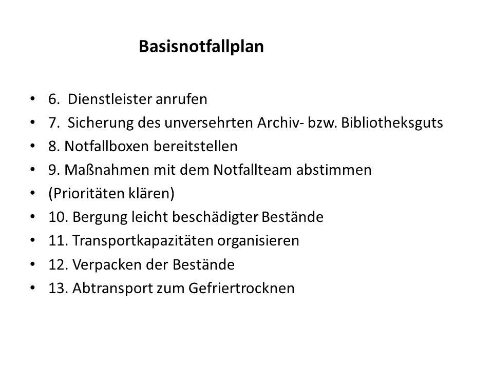 Basisnotfallplan 6. Dienstleister anrufen 7. Sicherung des unversehrten Archiv- bzw. Bibliotheksguts 8. Notfallboxen bereitstellen 9. Maßnahmen mit de