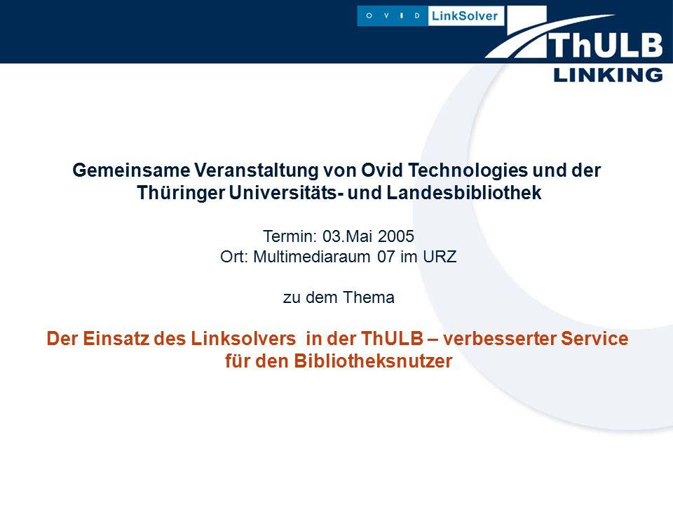 Gemeinsame Veranstaltung von Ovid Technologies und der Thüringer Universitäts- und Landesbibliothek Termin: 03.Mai 2005 Ort: Multimediaraum 07 im URZ zu dem Thema Der Einsatz des Linksolvers in der ThULB – verbesserter Service für den Bibliotheksnutzer