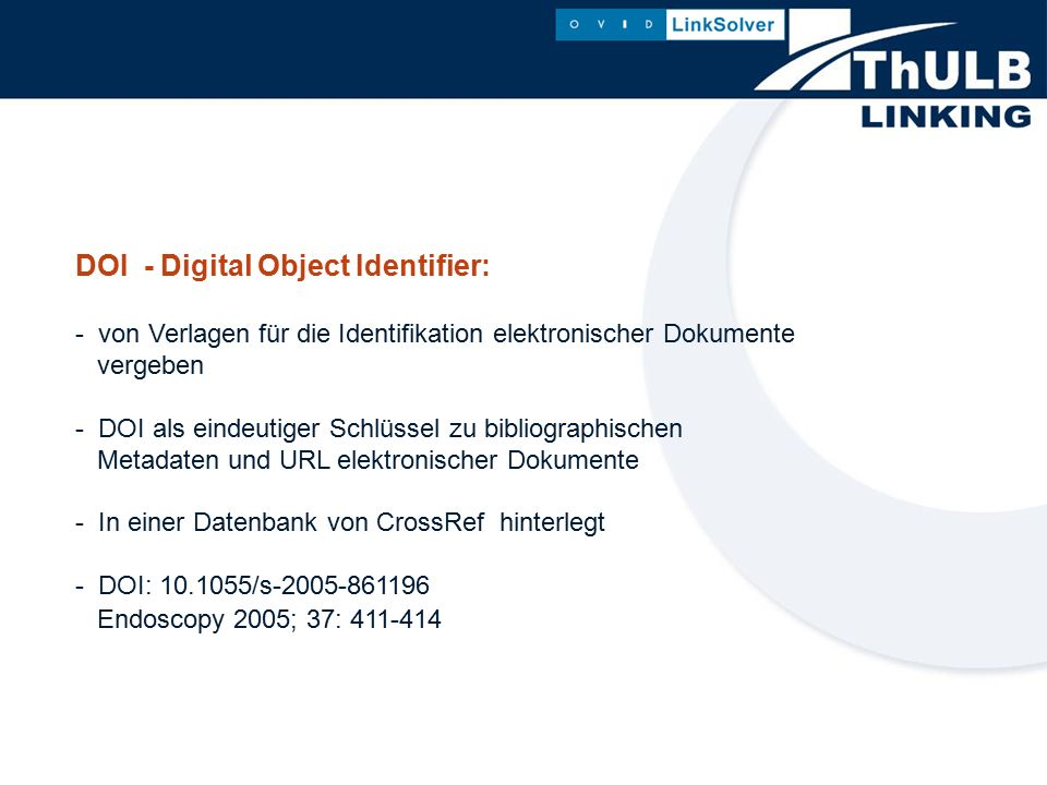 DOI - Digital Object Identifier: - von Verlagen für die Identifikation elektronischer Dokumente vergeben - DOI als eindeutiger Schlüssel zu bibliographischen Metadaten und URL elektronischer Dokumente - In einer Datenbank von CrossRef hinterlegt - DOI: 10.1055/s-2005-861196 Endoscopy 2005; 37: 411-414