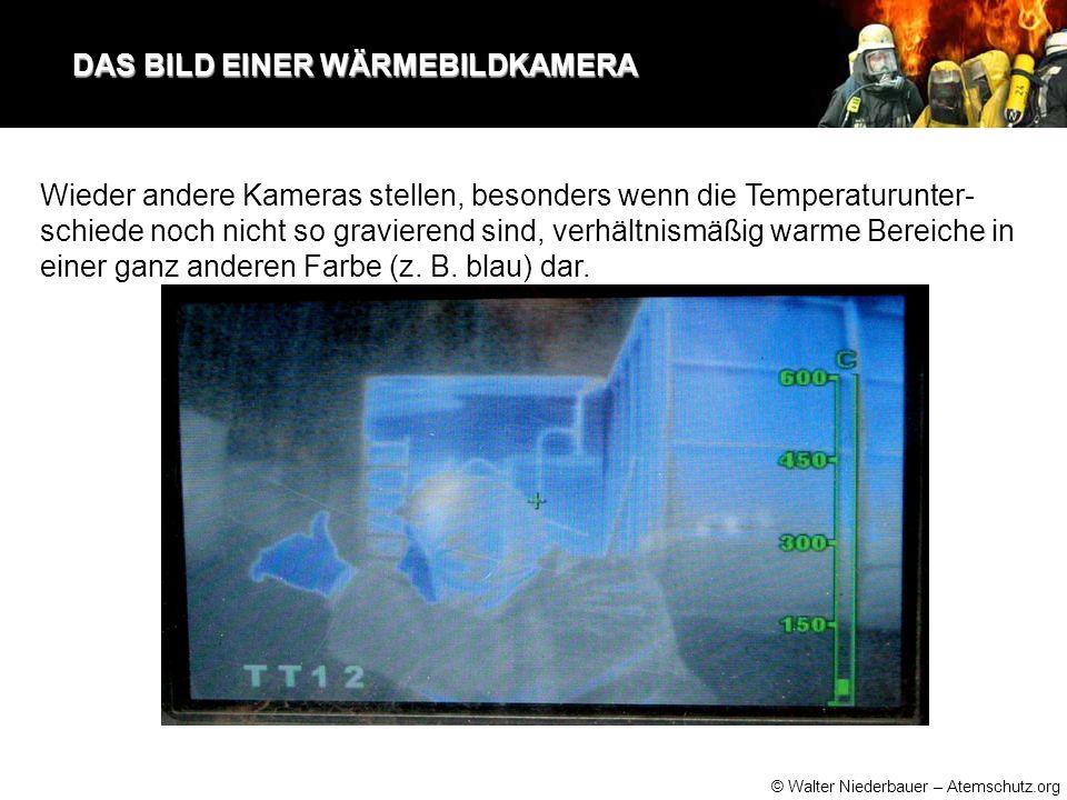 © Walter Niederbauer – Atemschutz.org DAS BILD EINER WÄRMEBILDKAMERA DAS BILD EINER WÄRMEBILDKAMERA Wieder andere Kameras stellen, besonders wenn die Temperaturunter- schiede noch nicht so gravierend sind, verhältnismäßig warme Bereiche in einer ganz anderen Farbe (z.