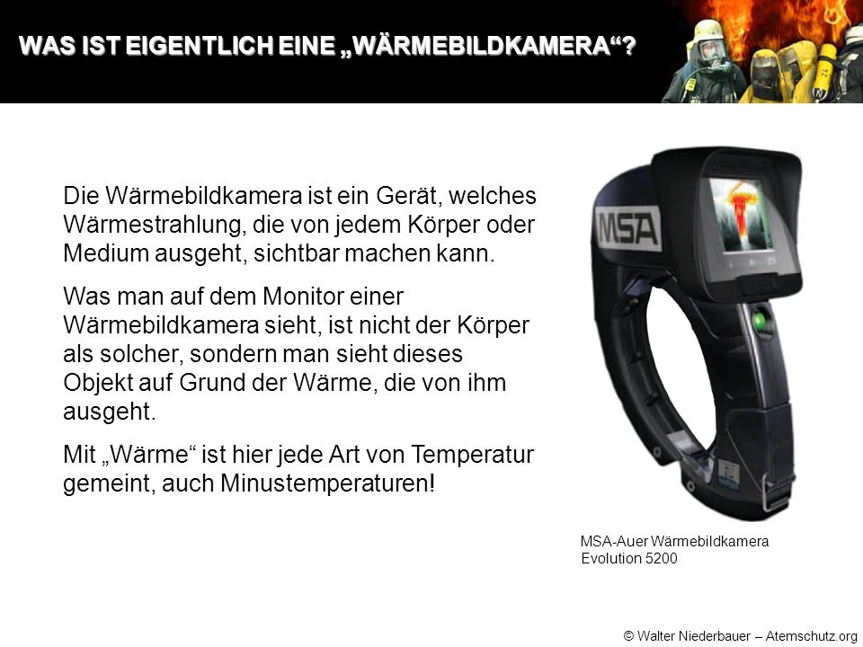 © Walter Niederbauer – Atemschutz.org FUNKTIONSPRINZIP EINER WÄRMEBILDKAMERA FUNKTIONSPRINZIP EINER WÄRMEBILDKAMERA Jeder Körper und auch jedes andere Medium (Flüssigkeit, Gas) das wärmer als der absolute Nullpunkt (-273°C) ist, gibt auf Grund seines Wärmezustands Infrarotstrahlung ab.