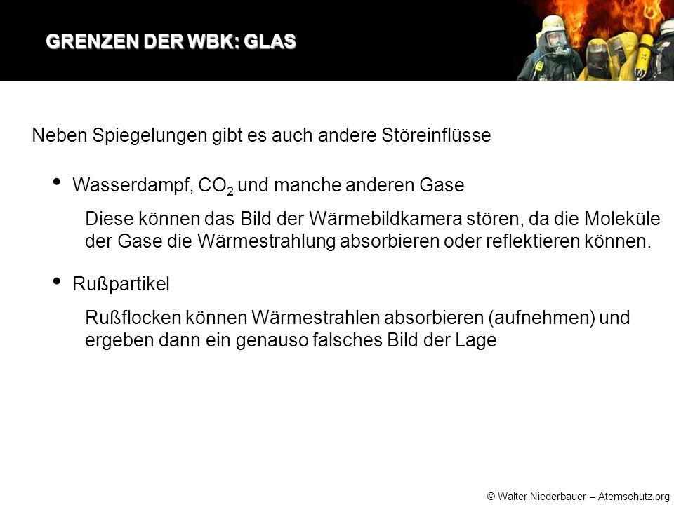 © Walter Niederbauer – Atemschutz.org GRENZEN DER WBK: GLAS GRENZEN DER WBK: GLAS Neben Spiegelungen gibt es auch andere Störeinflüsse Wasserdampf, CO 2 und manche anderen Gase Diese können das Bild der Wärmebildkamera stören, da die Moleküle der Gase die Wärmestrahlung absorbieren oder reflektieren können.