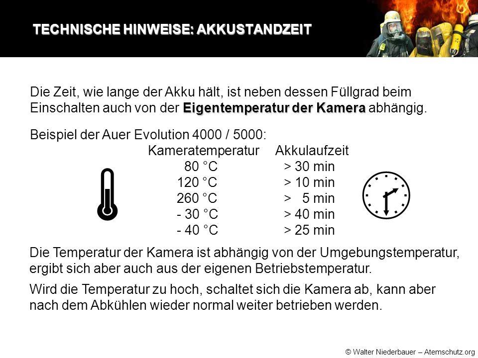 © Walter Niederbauer – Atemschutz.org TECHNISCHE HINWEISE: AKKUSTANDZEIT TECHNISCHE HINWEISE: AKKUSTANDZEIT Beispiel der Auer Evolution 4000 / 5000: Kameratemperatur Akkulaufzeit 80 °C > 30 min 120 °C > 10 min 260 °C > 5 min - 30 °C > 40 min - 40 °C > 25 min Die Temperatur der Kamera ist abhängig von der Umgebungstemperatur, ergibt sich aber auch aus der eigenen Betriebstemperatur.