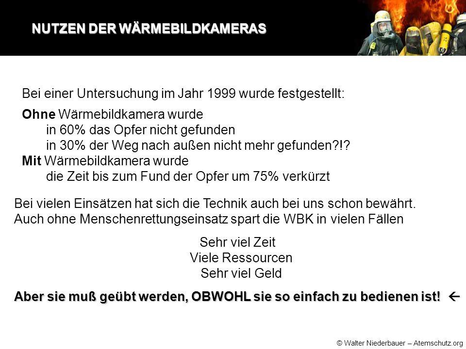 © Walter Niederbauer – Atemschutz.org NUTZEN DER WÄRMEBILDKAMERAS NUTZEN DER WÄRMEBILDKAMERAS Ohne Wärmebildkamera wurde in 60% das Opfer nicht gefunden in 30% der Weg nach außen nicht mehr gefunden?!.