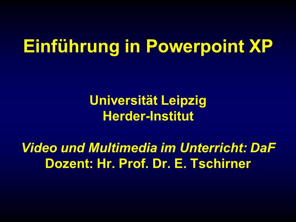 Einführung in Powerpoint XP Universität Leipzig Herder-Institut Video und Multimedia im Unterricht: DaF Dozent: Hr.