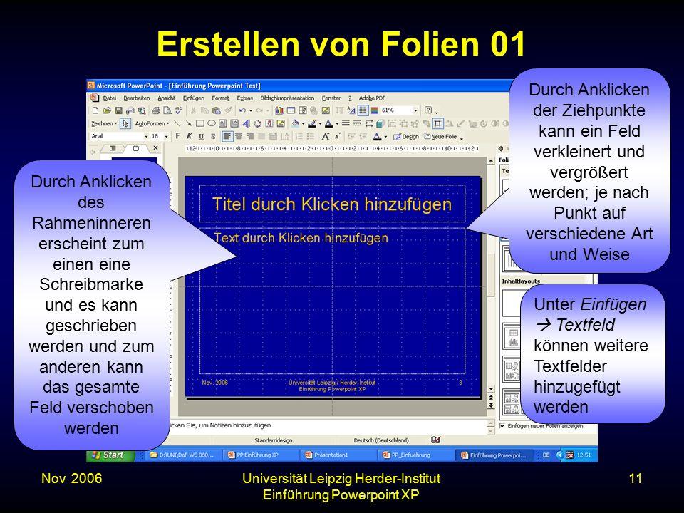 Nov. 2006Universität Leipzig Herder-Institut Einführung Powerpoint XP 11 Erstellen von Folien 01 Durch Anklicken des Rahmeninneren erscheint zum einen