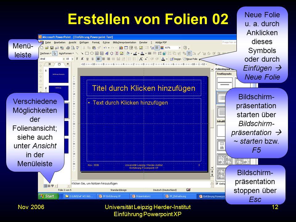 Nov. 2006Universität Leipzig Herder-Institut Einführung Powerpoint XP 12 Erstellen von Folien 02 Verschiedene Möglichkeiten der Folienansicht; siehe a