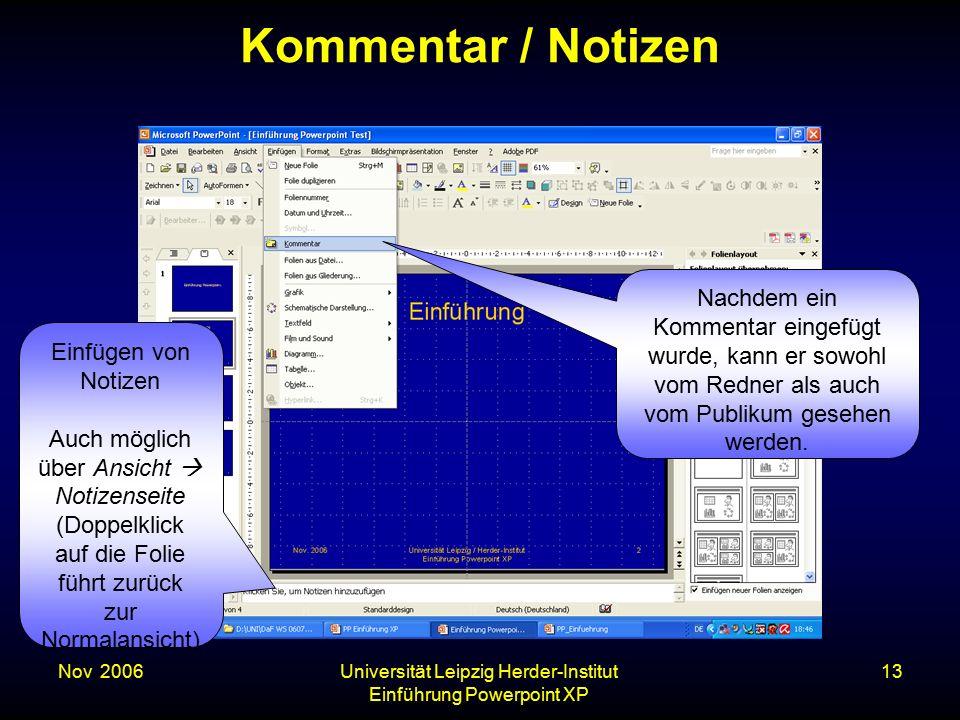 Nov. 2006Universität Leipzig Herder-Institut Einführung Powerpoint XP 13 Kommentar / Notizen Einfügen von Notizen Auch möglich über Ansicht  Notizens