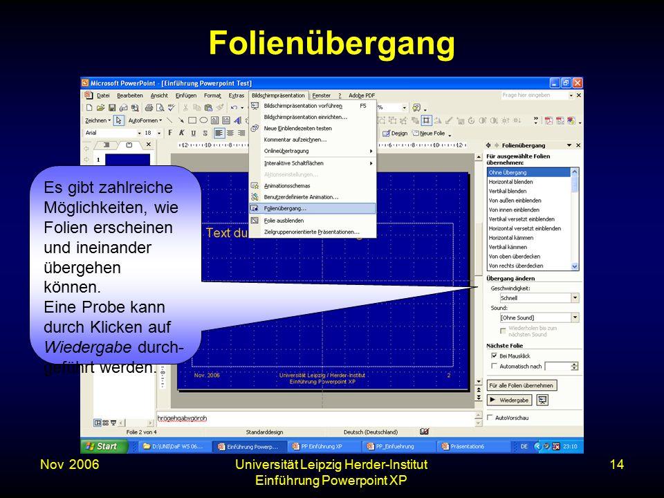 Nov. 2006Universität Leipzig Herder-Institut Einführung Powerpoint XP 14 Folienübergang Es gibt zahlreiche Möglichkeiten, wie Folien erscheinen und in