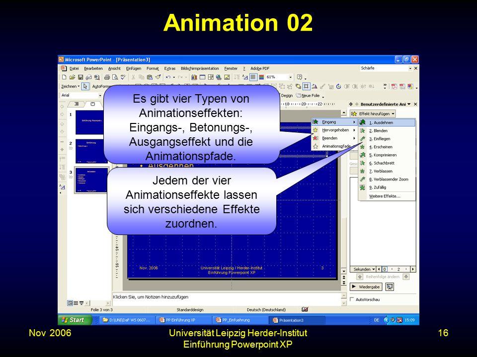 Nov. 2006Universität Leipzig Herder-Institut Einführung Powerpoint XP 16 Animation 02 Es gibt vier Typen von Animationseffekten: Eingangs-, Betonungs-