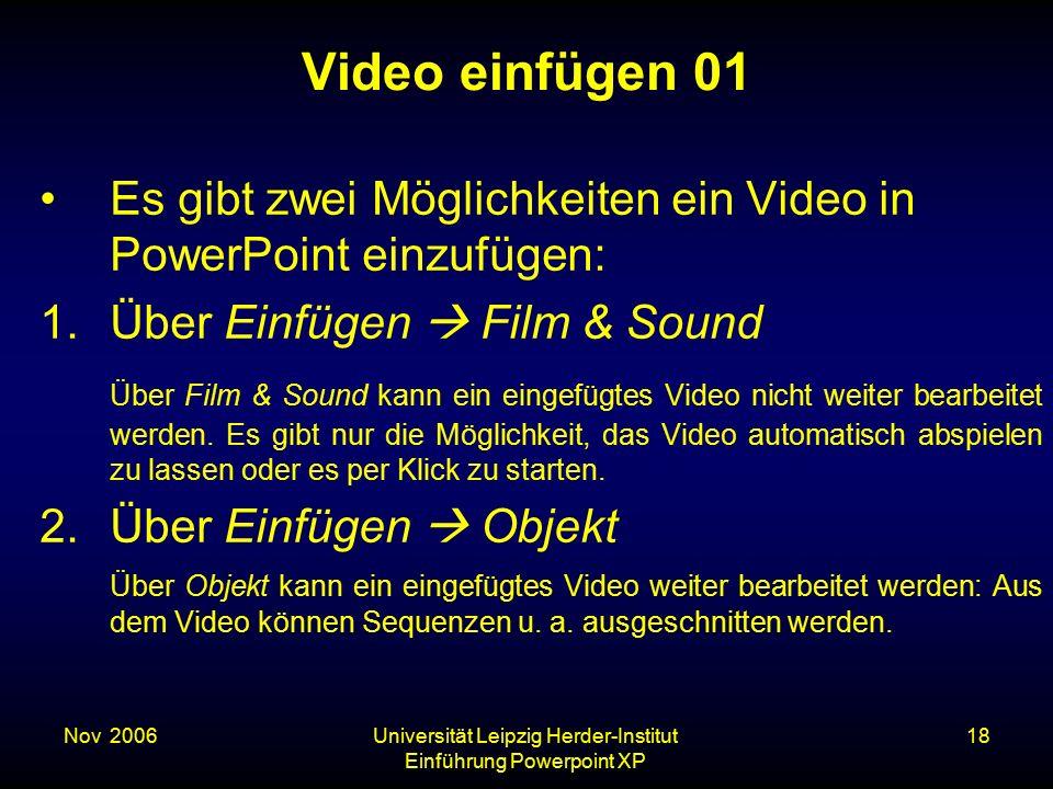 Nov. 2006Universität Leipzig Herder-Institut Einführung Powerpoint XP 18 Video einfügen 01 Es gibt zwei Möglichkeiten ein Video in PowerPoint einzufüg