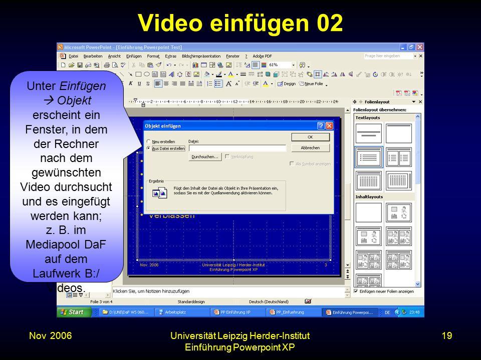Nov. 2006Universität Leipzig Herder-Institut Einführung Powerpoint XP 19 Video einfügen 02 Unter Einfügen  Objekt erscheint ein Fenster, in dem der R