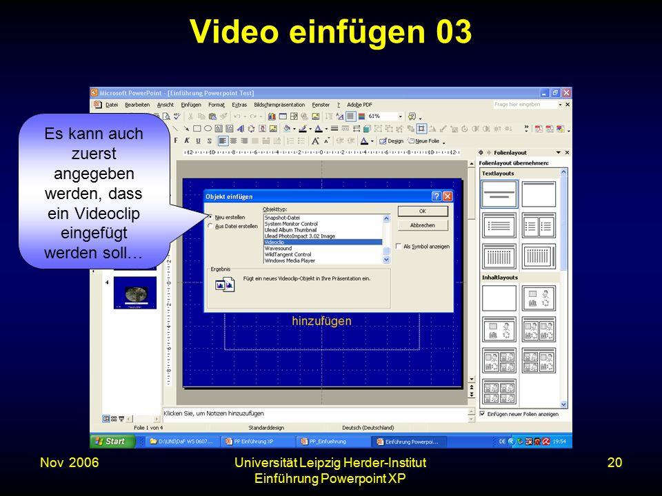 Nov. 2006Universität Leipzig Herder-Institut Einführung Powerpoint XP 20 Video einfügen 03 Es kann auch zuerst angegeben werden, dass ein Videoclip ei