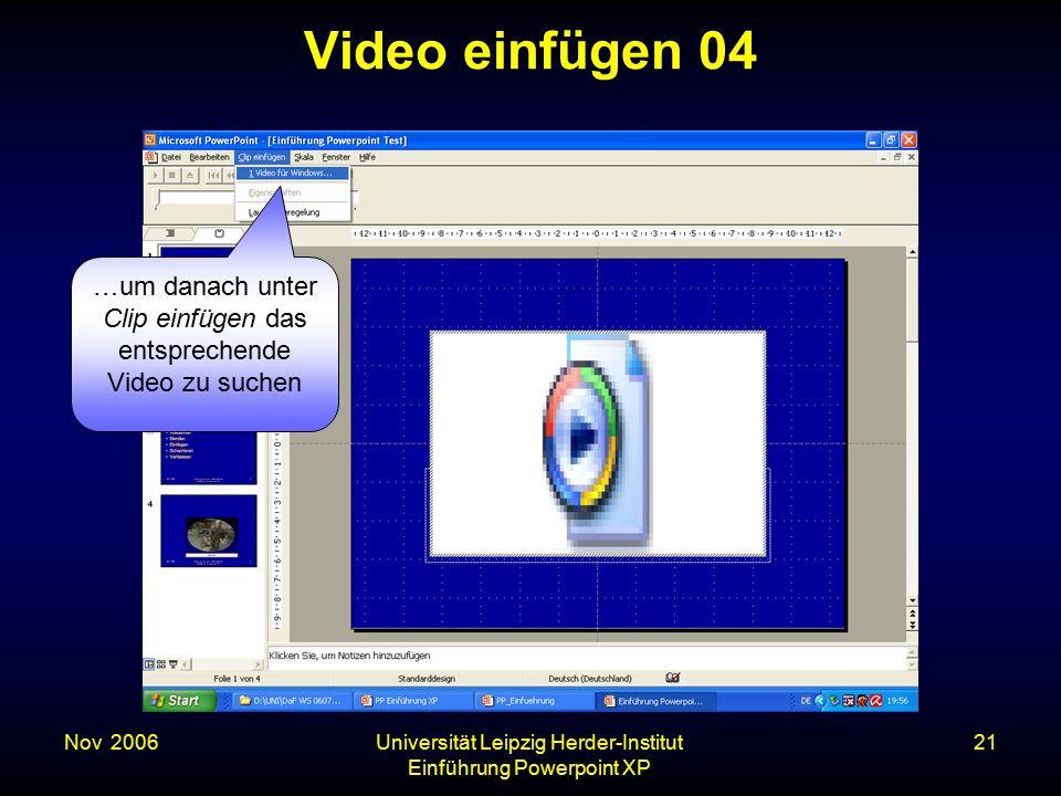 Nov. 2006Universität Leipzig Herder-Institut Einführung Powerpoint XP 21 Video einfügen 04 …um danach unter Clip einfügen das entsprechende Video zu s