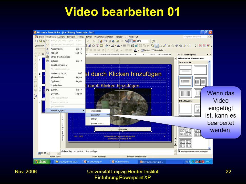 Nov. 2006Universität Leipzig Herder-Institut Einführung Powerpoint XP 22 Video bearbeiten 01 Wenn das Video eingefügt ist, kann es bearbeitet werden.