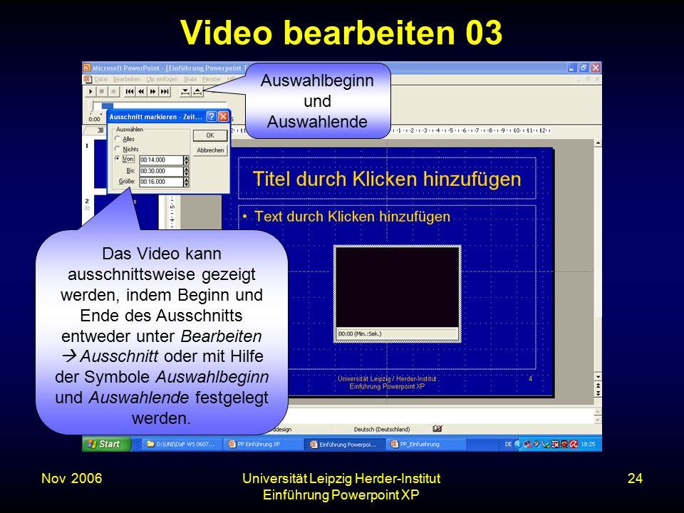 Nov. 2006Universität Leipzig Herder-Institut Einführung Powerpoint XP 24 Video bearbeiten 03 Das Video kann ausschnittsweise gezeigt werden, indem Beg