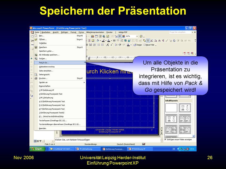 Nov. 2006Universität Leipzig Herder-Institut Einführung Powerpoint XP 26 Speichern der Präsentation Um alle Objekte in die Präsentation zu integrieren