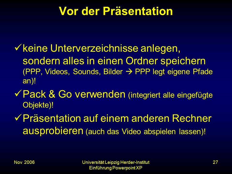 Nov. 2006Universität Leipzig Herder-Institut Einführung Powerpoint XP 27 Vor der Präsentation keine Unterverzeichnisse anlegen, sondern alles in einen