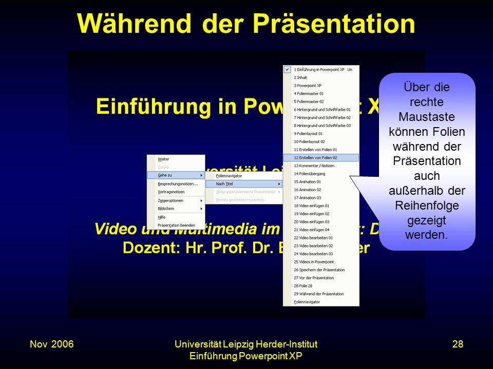 Nov. 2006Universität Leipzig Herder-Institut Einführung Powerpoint XP 28 Während der Präsentation Über die rechte Maustaste können Folien während der