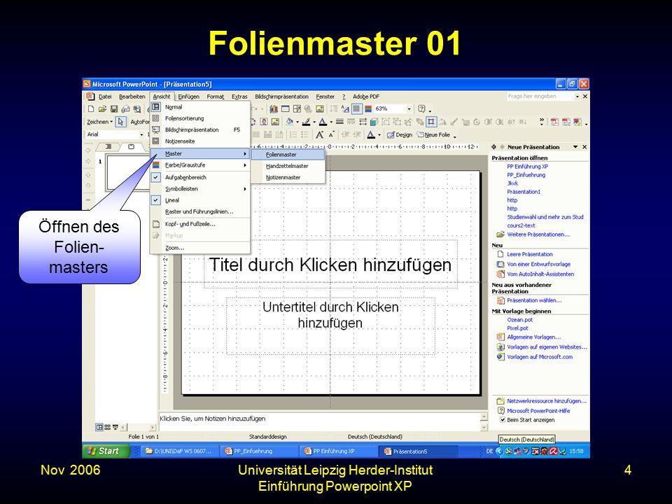 Nov. 2006Universität Leipzig Herder-Institut Einführung Powerpoint XP 4 Folienmaster 01 Öffnen des Folien- masters