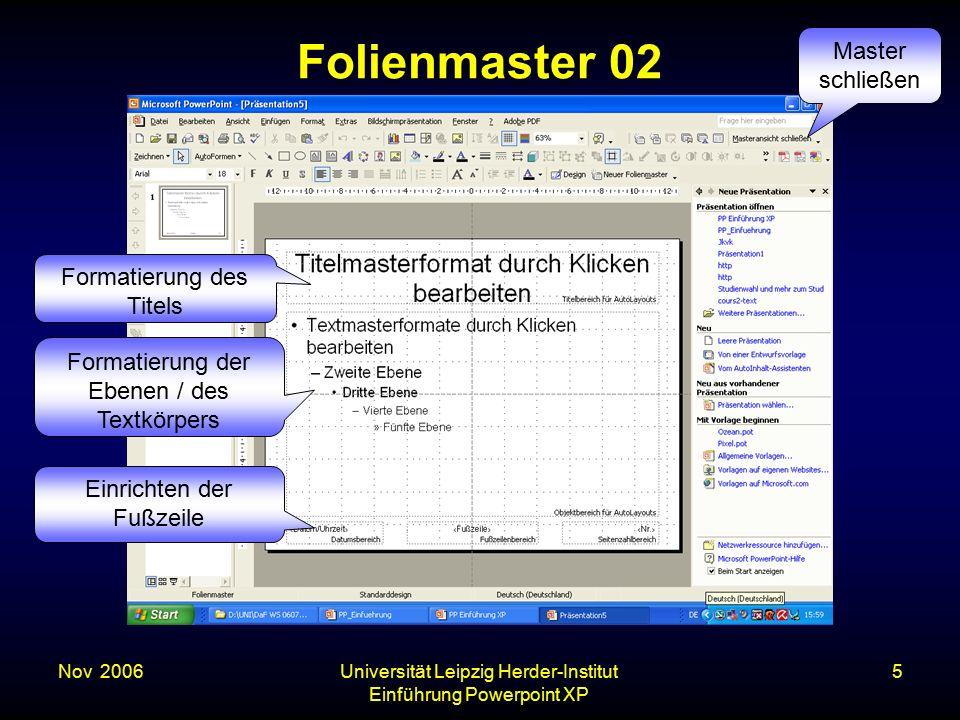 Nov. 2006Universität Leipzig Herder-Institut Einführung Powerpoint XP 5 Folienmaster 02 Formatierung des Titels Formatierung der Ebenen / des Textkörp