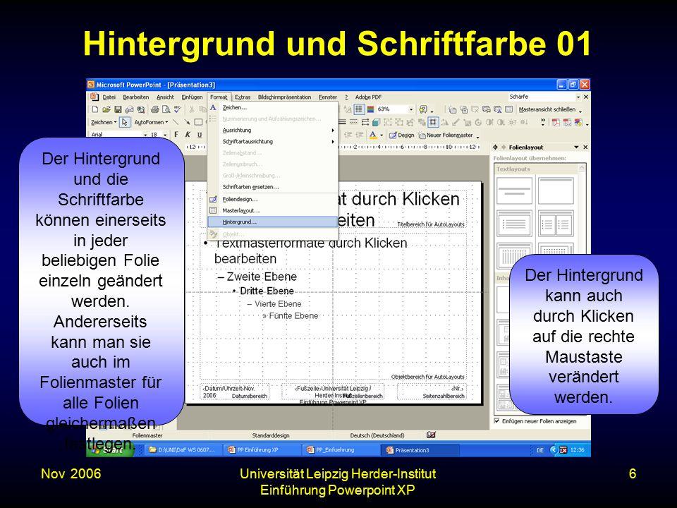 Nov. 2006Universität Leipzig Herder-Institut Einführung Powerpoint XP 6 Hintergrund und Schriftfarbe 01 Der Hintergrund und die Schriftfarbe können ei