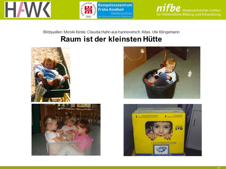 17 Bildquellen: Moniki Kirste, Claudia Hahn aus hannoversch. Kitas, Ute Klingemann Raum ist der kleinsten Hütte