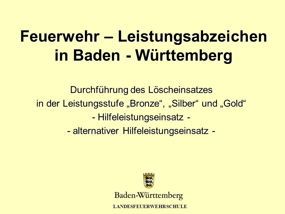 """LANDESFEUERWEHRSCHULE Feuerwehr – Leistungsabzeichen in Baden - Württemberg Durchführung des Löscheinsatzes in der Leistungsstufe """"Bronze , """"Silber und """"Gold - Hilfeleistungseinsatz - - alternativer Hilfeleistungseinsatz -"""