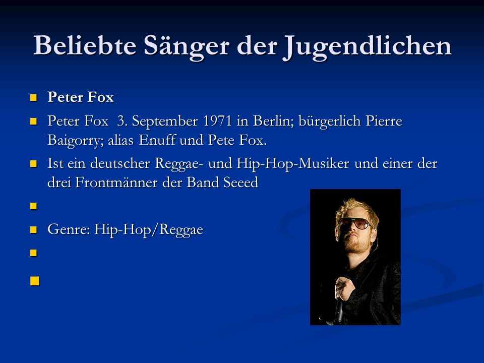 Beliebte Sänger der Jugendlichen Peter Fox Peter Fox Peter Fox 3. September 1971 in Berlin; bürgerlich Pierre Baigorry; alias Enuff und Pete Fox. Pete