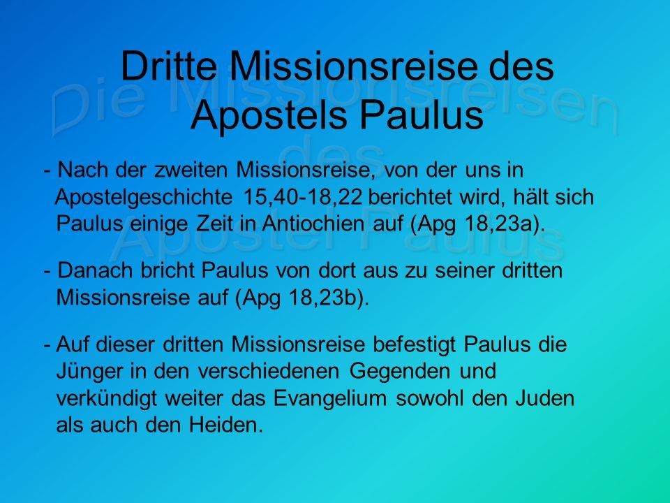 Dritte Missionsreise des Apostels Paulus - Nach der zweiten Missionsreise, von der uns in Apostelgeschichte 15,40-18,22 berichtet wird, hält sich Paulus einige Zeit in Antiochien auf (Apg 18,23a).