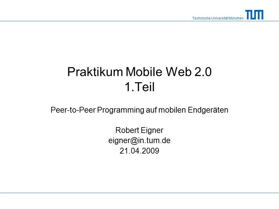 Technische Universität München Praktikum Mobile Web 2.0 1.Teil Peer-to-Peer Programming auf mobilen Endgeräten Robert Eigner eigner@in.tum.de 21.04.2009