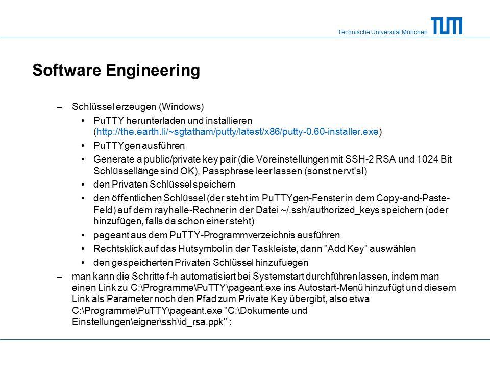 Technische Universität München Software Engineering –Schlüssel erzeugen (Windows) PuTTY herunterladen und installieren (http://the.earth.li/~sgtatham/putty/latest/x86/putty-0.60-installer.exe) PuTTYgen ausführen Generate a public/private key pair (die Voreinstellungen mit SSH-2 RSA und 1024 Bit Schlüssellänge sind OK), Passphrase leer lassen (sonst nervt s!) den Privaten Schlüssel speichern den öffentlichen Schlüssel (der steht im PuTTYgen-Fenster in dem Copy-and-Paste- Feld) auf dem rayhalle-Rechner in der Datei ~/.ssh/authorized_keys speichern (oder hinzufügen, falls da schon einer steht) pageant aus dem PuTTY-Programmverzeichnis ausführen Rechtsklick auf das Hutsymbol in der Taskleiste, dann Add Key auswählen den gespeicherten Privaten Schlüssel hinzufuegen –man kann die Schritte f-h automatisiert bei Systemstart durchführen lassen, indem man einen Link zu C:\Programme\PuTTY\pageant.exe ins Autostart-Menü hinzufügt und diesem Link als Parameter noch den Pfad zum Private Key übergibt, also etwa C:\Programme\PuTTY\pageant.exe C:\Dokumente und Einstellungen\eigner\ssh\id_rsa.ppk :
