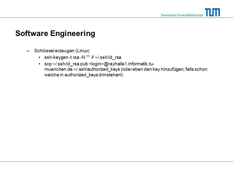 Technische Universität München Software Engineering –Schlüssel erzeugen (Linux) ssh-keygen -t rsa -N -f ~/.ssh/id_rsa scp ~/.ssh/id_rsa.pub @rayhalle1.informatik.tu- muenchen.de:~/.ssh/authorized_keys (oder eben den key hinzufügen, falls schon welche in authorized_keys drinstehen!)