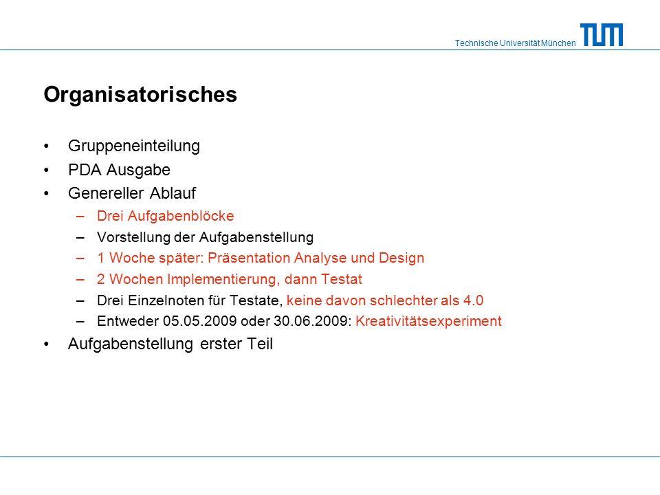 Technische Universität München Organisatorisches Gruppeneinteilung PDA Ausgabe Genereller Ablauf –Drei Aufgabenblöcke –Vorstellung der Aufgabenstellung –1 Woche später: Präsentation Analyse und Design –2 Wochen Implementierung, dann Testat –Drei Einzelnoten für Testate, keine davon schlechter als 4.0 –Entweder 05.05.2009 oder 30.06.2009: Kreativitätsexperiment Aufgabenstellung erster Teil