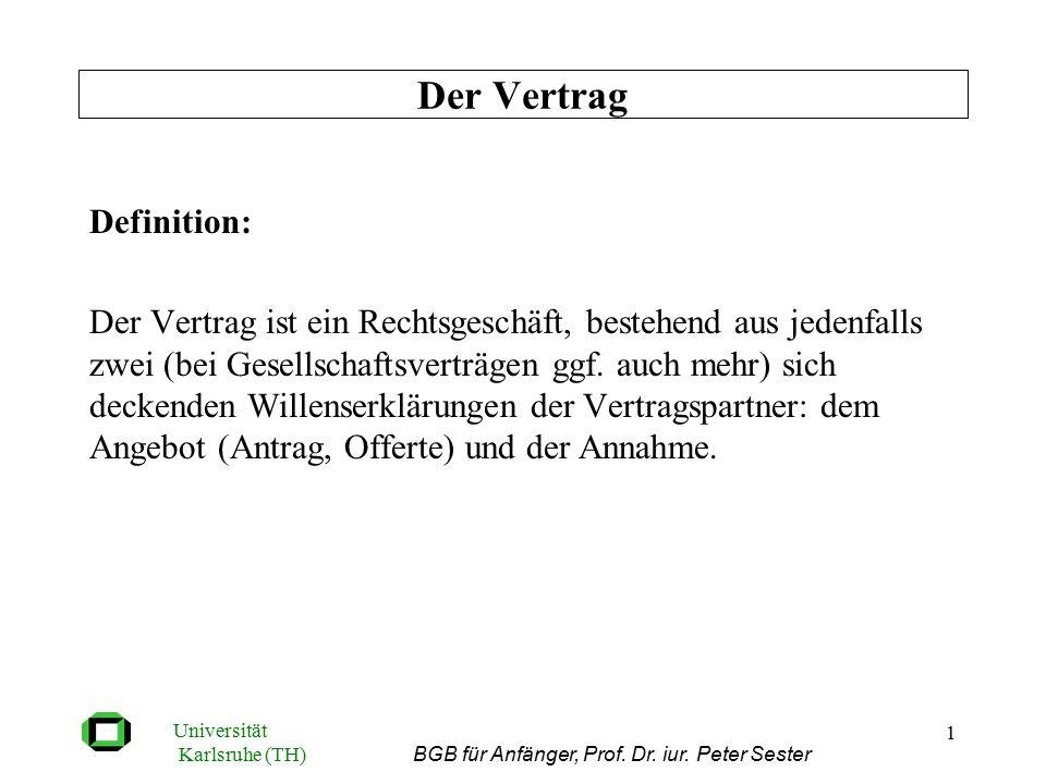 Universität Karlsruhe (TH) BGB für Anfänger, Prof. Dr. iur. Peter Sester 1 Definition: Der Vertrag ist ein Rechtsgeschäft, bestehend aus jedenfalls zw