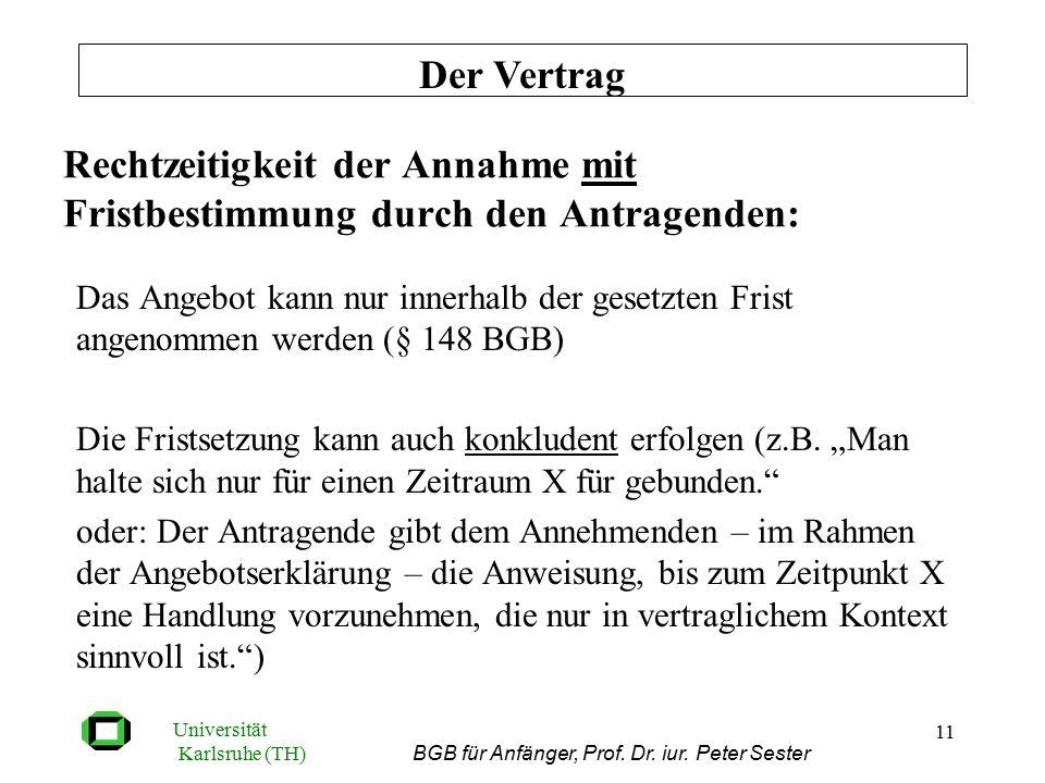 Universität Karlsruhe (TH) BGB für Anfänger, Prof. Dr. iur. Peter Sester 11 Rechtzeitigkeit der Annahme mit Fristbestimmung durch den Antragenden: Das