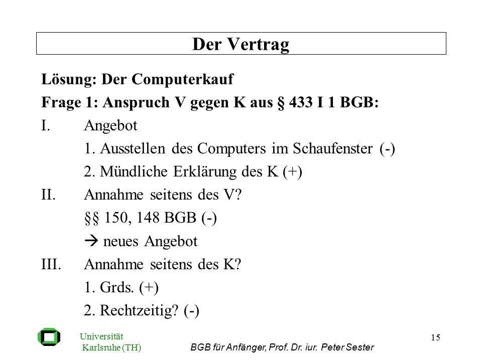 Universität Karlsruhe (TH) BGB für Anfänger, Prof. Dr. iur. Peter Sester 15 Lösung: Der Computerkauf Frage 1: Anspruch V gegen K aus § 433 I 1 BGB: I.