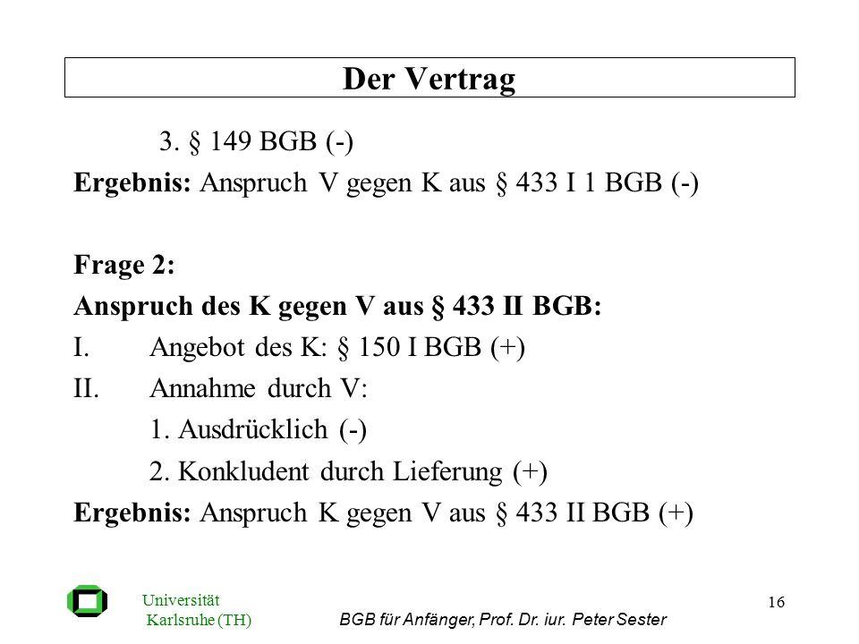 Universität Karlsruhe (TH) BGB für Anfänger, Prof. Dr. iur. Peter Sester 16 3. § 149 BGB (-) Ergebnis: Anspruch V gegen K aus § 433 I 1 BGB (-) Frage