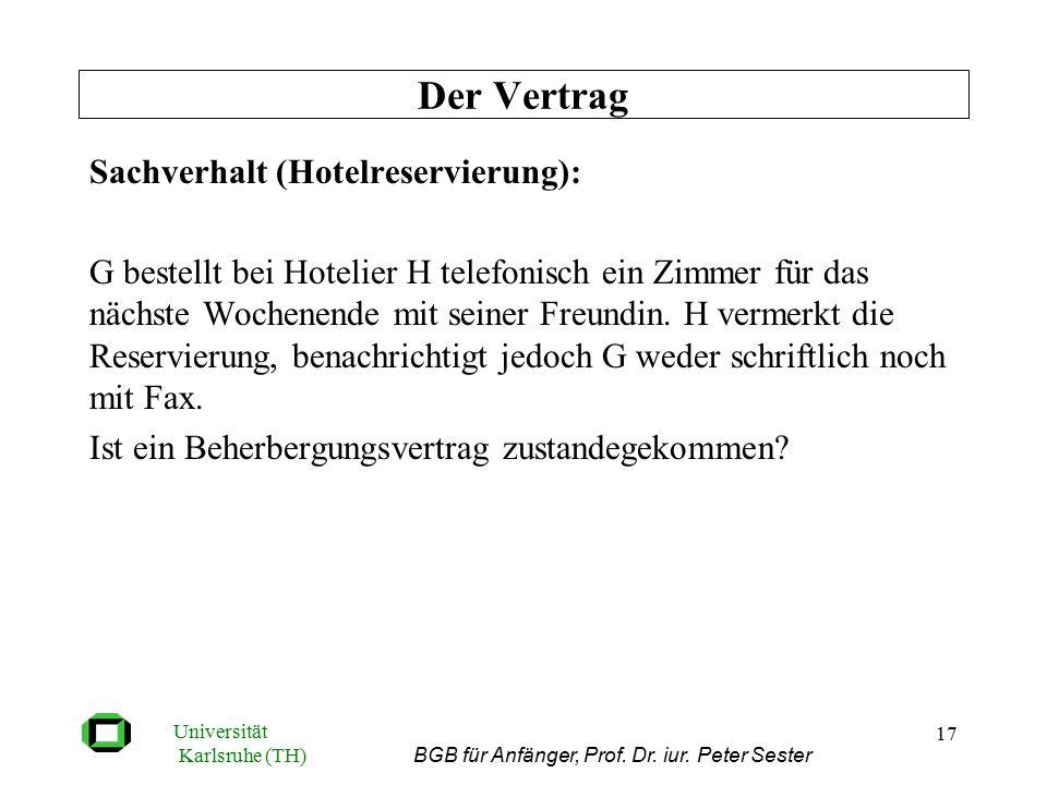 Universität Karlsruhe (TH) BGB für Anfänger, Prof. Dr. iur. Peter Sester 17 Sachverhalt (Hotelreservierung): G bestellt bei Hotelier H telefonisch ein