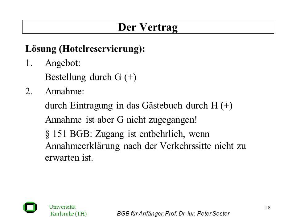 Universität Karlsruhe (TH) BGB für Anfänger, Prof. Dr. iur. Peter Sester 18 Lösung (Hotelreservierung): 1.Angebot: Bestellung durch G (+) 2.Annahme: d