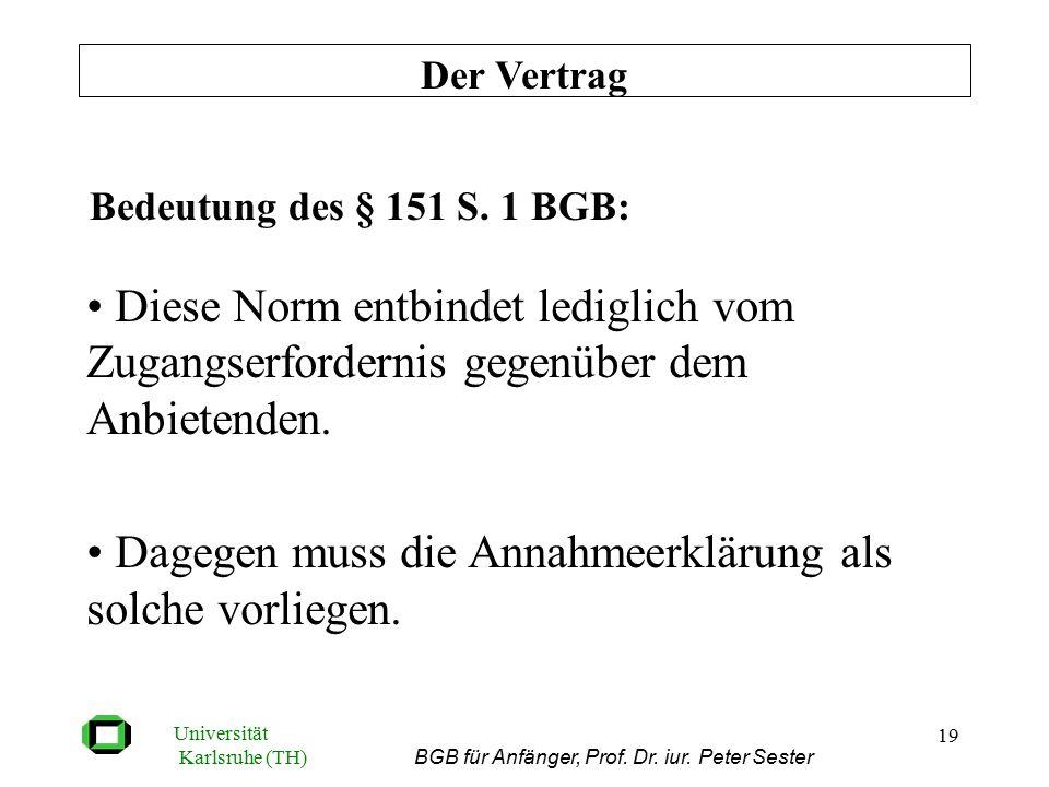 Universität Karlsruhe (TH) BGB für Anfänger, Prof. Dr. iur. Peter Sester 19 Bedeutung des § 151 S. 1 BGB: Diese Norm entbindet lediglich vom Zugangser