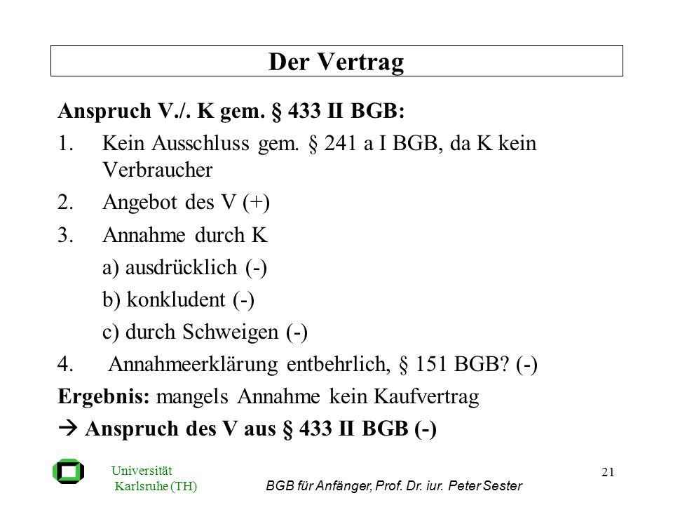 Universität Karlsruhe (TH) BGB für Anfänger, Prof. Dr. iur. Peter Sester 21 Anspruch V./. K gem. § 433 II BGB: 1.Kein Ausschluss gem. § 241 a I BGB, d